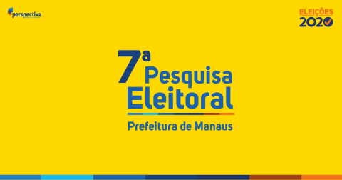 Eleições 2020 - 7ª Pesquisa Eleitoral - Prefeitura de Manaus